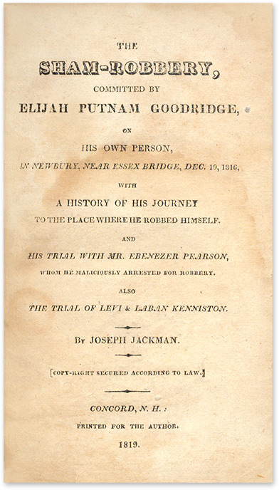 TRIAL; JACKMAN, JOSEPH; GOODRIDGE, ELIJAH PUTNAM - The Sham-Robbery, Committed by Elijah Putnam Goodridge on His Own. .