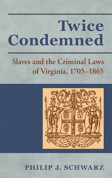 Twice Condemned: Slaves and the Criminal Laws of Virginia. Philip J. Schwarz.