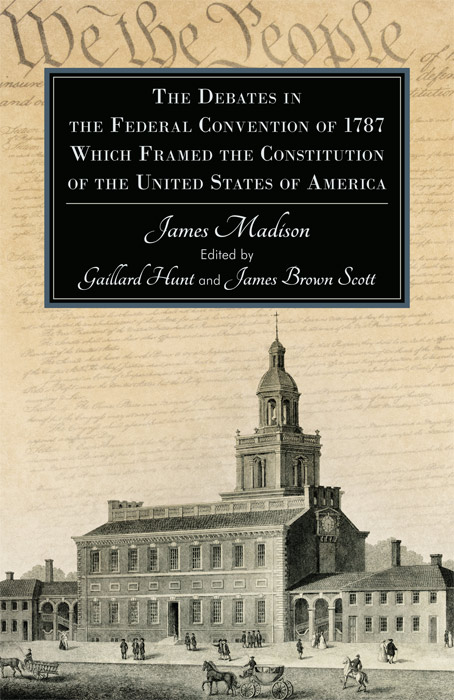 The Debates in the Federal Convention of 1787 Which Framed the. Gaillard. James Scott Brown Hunt.