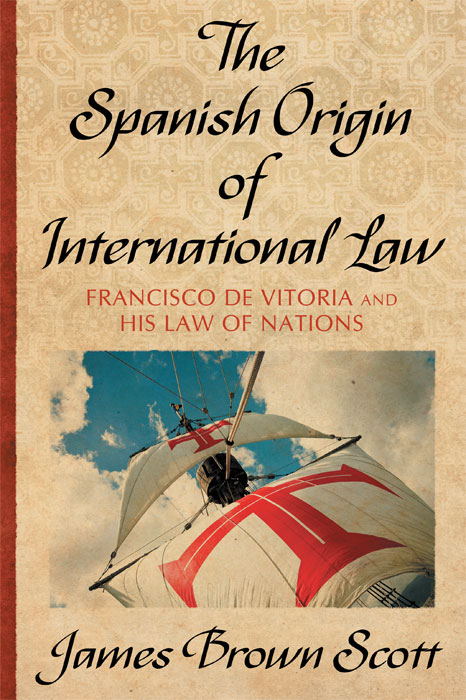 The Spanish Origin of International Law. Francisco De Vitoria and His. James Brown Scott.
