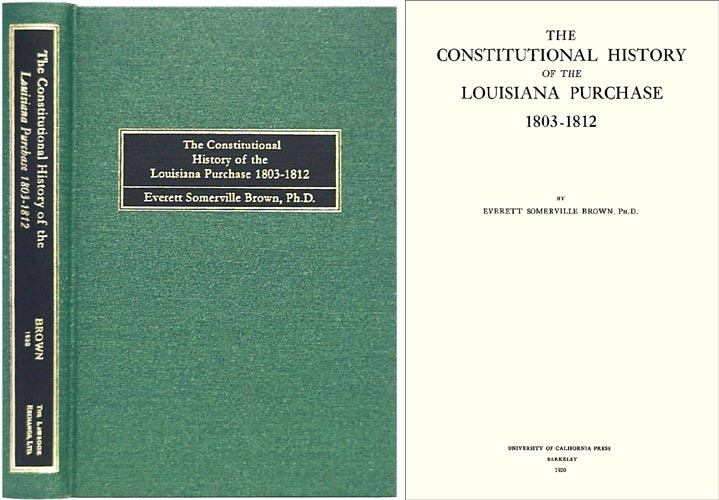 The Constitutional History of the Louisiana Purchase 1803-1812. Everett S. Brown.