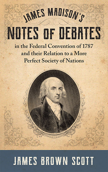James Madison's Notes of Debates in the Federal Convention of 1787. James Brown Scott.