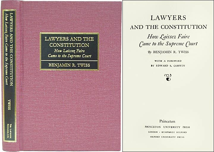Lawyers and the Constitution: How Laissez Faire Came to the Supreme. Benjamin R. Twiss, Edward S. Corwin, foreword.