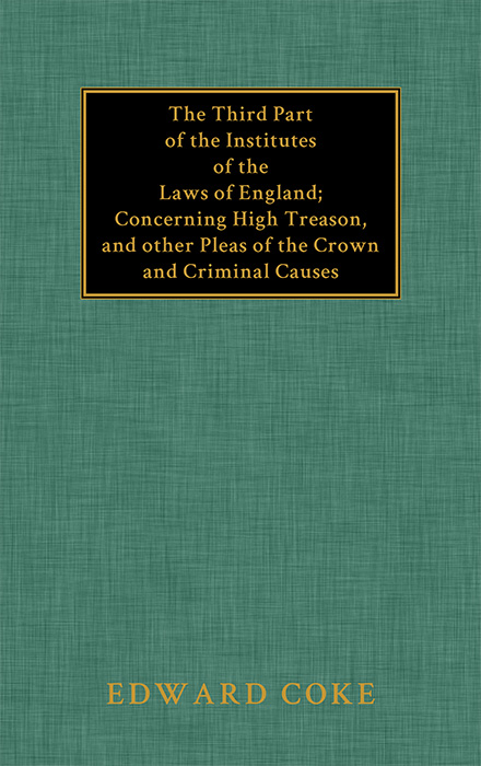 The Third Part of the Institutes of the Laws of England: Concerning. Sir Edward Coke.