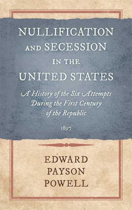 Nullification and Secession in the United States. Edward Payson Powell.