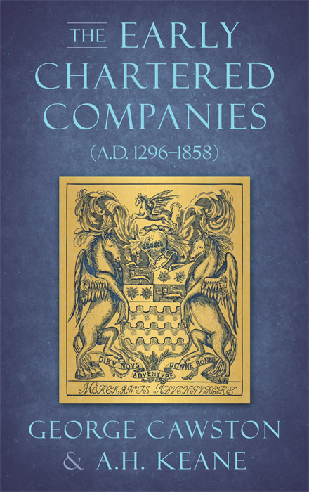 The Early Chartered Companies (A.D. 1296-1858). George Cawston.
