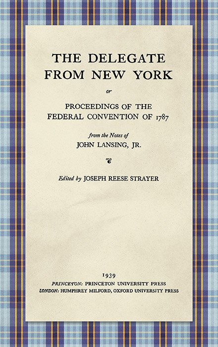 The Delegate from New York or Proceedings of the Federal Convention. John Lansing, Jr.: Joseph Reese Strayer.
