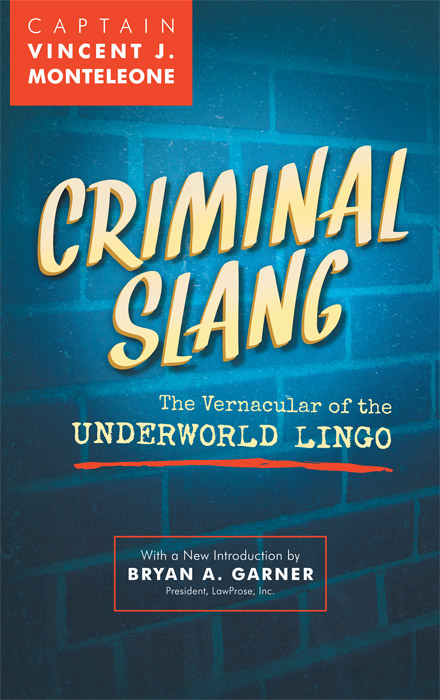 Criminal Slang: The Vernacular of the Underworld Lingo. Revised ed. Vincent J. Monteleone, Bryan A. Garner New Intro.