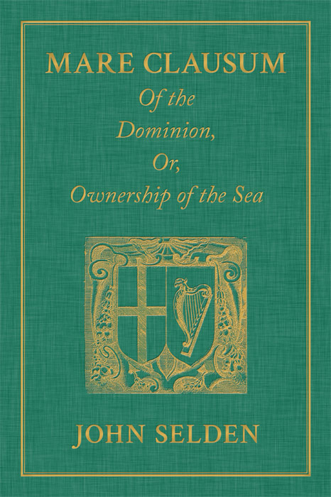 Mare Clausum. Of the Dominion, or, Ownership of the Sea. Two Books:. John Selden.