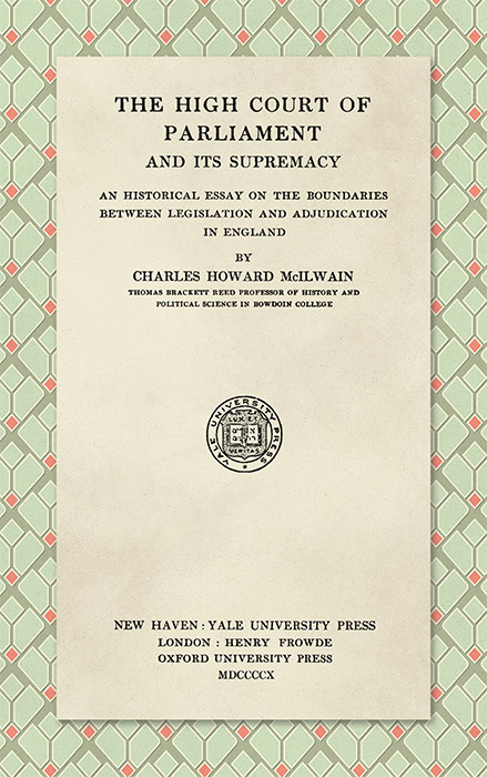 The High Court of Parliament and Its Supremacy: An Historical Essay. Charles Howard McIlwain.