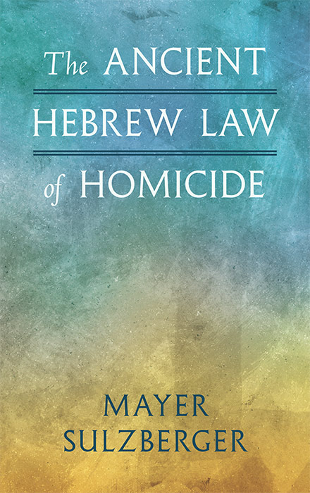 The Ancient Hebrew Law of Homicide. Mayer Sulzberger.