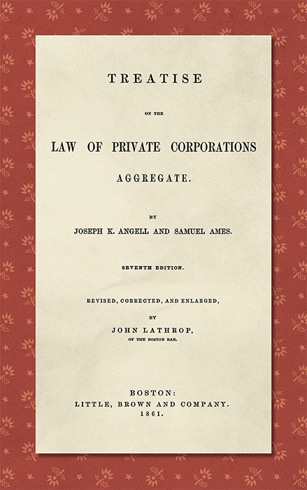 Treatise on the Law of Private Corporations Aggregate. Joseph K. Angell, Samuel Ames, John Lathrop ed.