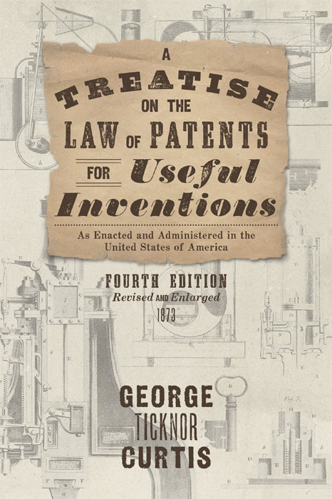 A Treatise on the Law of Patents for Useful Inventions, as Enacted. George Ticknor Curtis.