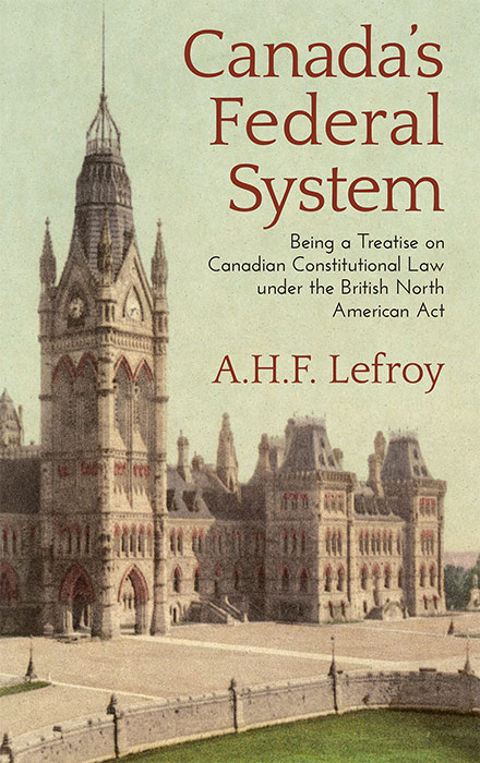 Canada's Federal System Being a Treatise on Canadian Constitutional. A. H. F. Lefroy.
