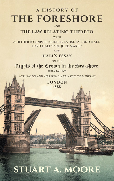 A History of the Foreshore and The Law Relating Thereto. With a. Stuart A. Moore, Matthew Hale, Sir, R. G. Hall.