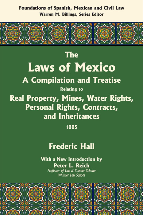 The Laws of Mexico: A Compilation & Treatise Relating to Real Property. Frederic Hall, introduction Peter L. Reich.