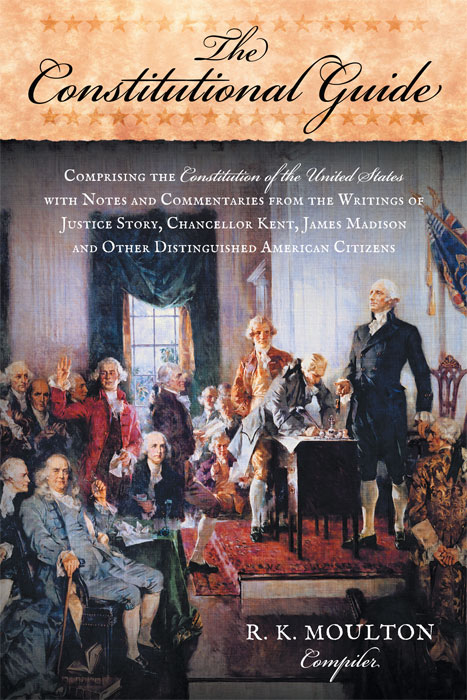 The Constitutional Guide: Comprising the Constitution of the United. R. K. Moulton, Compiler.