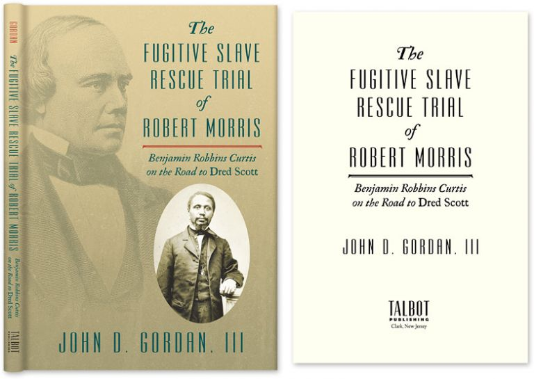 The Fugitive Slave Rescue Trial of Robert Morris: Benjamin Robbins. John D. Gordan III.
