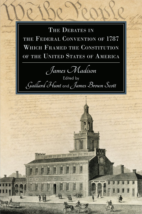 The Debates in the Federal Convention of 1787 Which Framed the. Gaillard. James Madison Hunt.