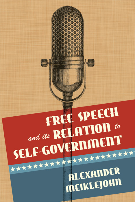 Free Speech and Its Relation to Self-Government. Alexander Meiklejohn.