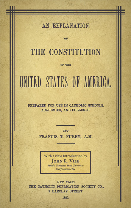 An Explanation of the Constitution of the United States of America. Francis T. Vile Furey, John R.