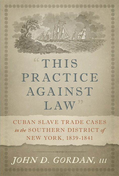 This Practice Against Law: Cuban Slave Trade Cases in the Southern. John D. Gordan, III.