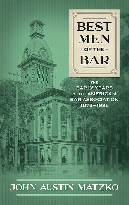 Best Men of the Bar: The Early Years of the American Bar Association. John Austin Matzko.