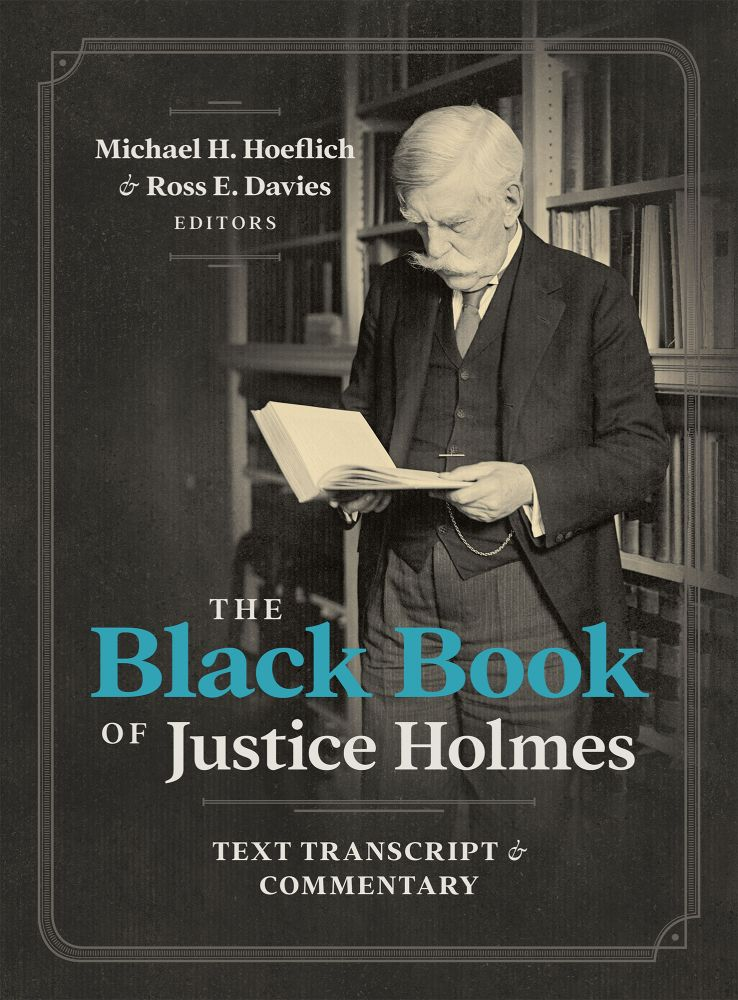 The Black Book of Justice Holmes: Text Transcript and Commentary. Michael H. Hoeflich, Ross E. Davies.
