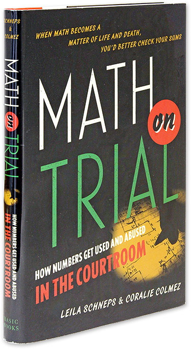 Math on Trial, How Numbers Get Used and Abused in the Courtroom. Leila Schneps, Coralie Colmez.