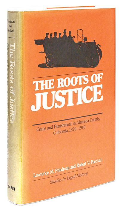 The Roots of Justice, Crime and Punishment in Alameda County, Lawrence M. Friedman, Robert V. Percival.