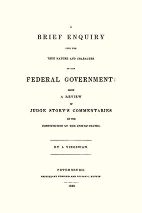 A Brief Enquiry into the True Nature and Character of Our Federal...