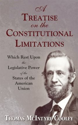 A Treatise on the Constitutional Limitations Which Rest Upon the. Thomas M. Cooley.