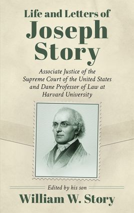 Life and Letters of Joseph Story, Associate Justice of the Supreme...