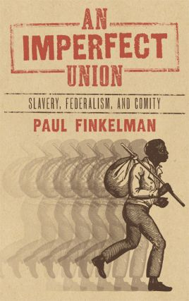 An Imperfect Union: Slavery, Federalism and Comity. Paul Finkelman