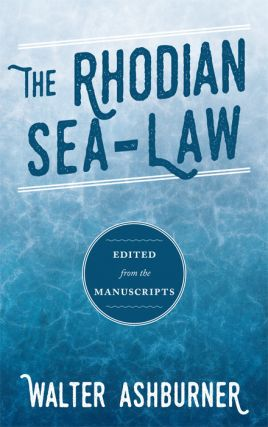The Rhodian Sea-Law. Edited from the Manuscripts. Walter Ashburner