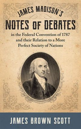James Madison's Notes of Debates in the Federal Convention of 1787. James Brown Scott