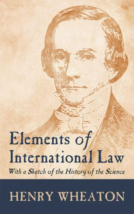 Elements of International Law: With a Sketch of the History of the. Henry Wheaton
