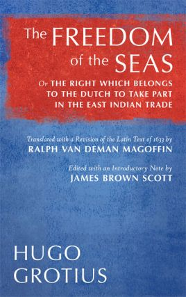 The Freedom of the Seas or The Right which Belongs to the Dutch. Hugo Grotius, James Brown Scott