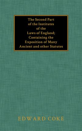The Second Part of the Institutes of the Laws of England Containing. Sir Edward Coke