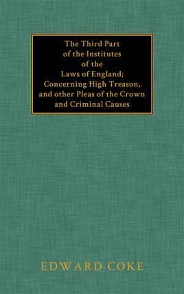 The Third Part of the Institutes of the Laws of England: Concerning. Sir Edward Coke