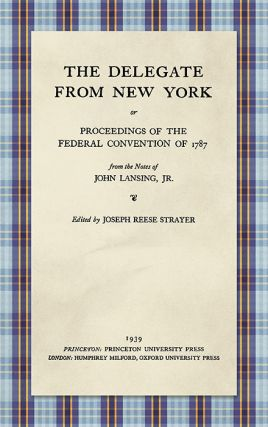 The Delegate from New York or Proceedings of the Federal Convention. John Lansing, Jr.: Joseph...
