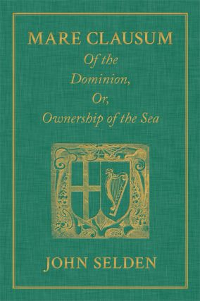 Mare Clausum. Of the Dominion, or, Ownership of the Sea. Two Books:. John Selden
