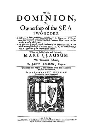 Mare Clausum. Of the Dominion, or, Ownership of the Sea. Two Books:...