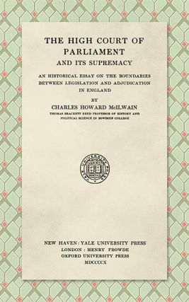 The High Court of Parliament and Its Supremacy: An Historical Essay. Charles Howard McIlwain