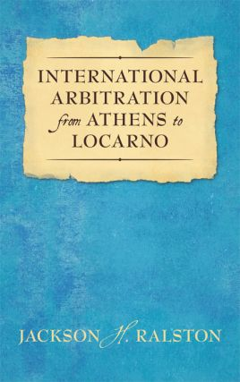 International Arbitration from Athens to Locarno. Jackson H. Ralston