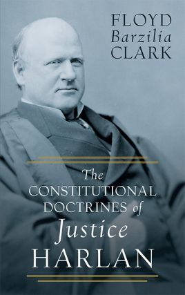 The Constitutional Doctrines of Justice Harlan. Floyd Barzilia Clark