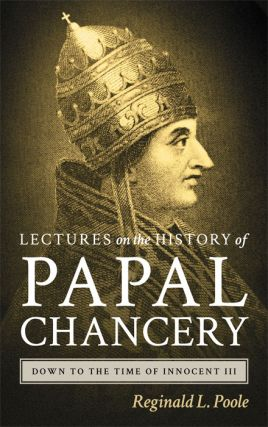 Lectures on the History of the Papal Chancery Down to the Time of. Reginald L. Poole