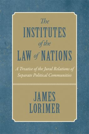The Institutes of the Law of Nations. A Treatise of the Jural...