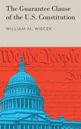 The Guarantee Clause of the U.S. Constitution. William M. Wiecek