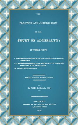 The Practice and Jurisdiction of the Court of Admiralty; In Three. John E. Hall.